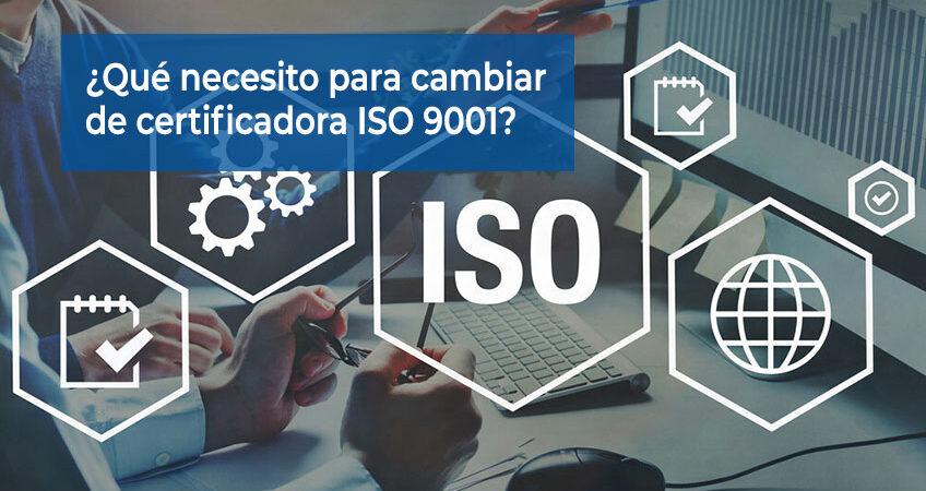 ¿Qué necesito para cambiar de certificadora ISO 9001?